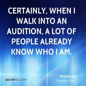 Certainly, when I walk into an audition, a lot of people already know who I am.
