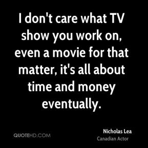 I don't care what TV show you work on, even a movie for that matter, it's all about time and money eventually.