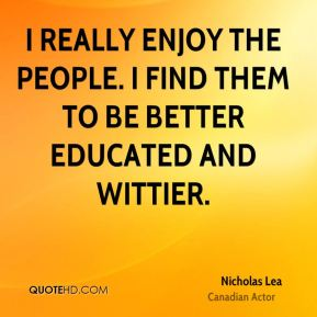 I really enjoy the people. I find them to be better educated and wittier.