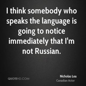Nicholas Lea - I think somebody who speaks the language is going to notice immediately that I'm not Russian.