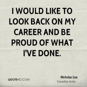 Nicholas Lea - I would like to look back on my career and be proud of what I've done.