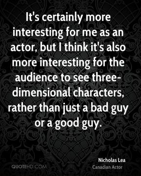 It's certainly more interesting for me as an actor, but I think it's also more interesting for the audience to see three-dimensional characters, rather than just a bad guy or a good guy.