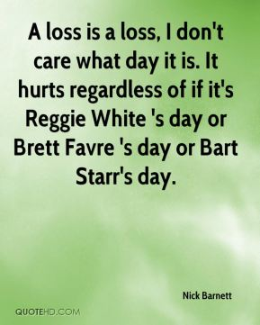 Nick Barnett  - A loss is a loss, I don't care what day it is. It hurts regardless of if it's Reggie White 's day or Brett Favre 's day or Bart Starr's day.
