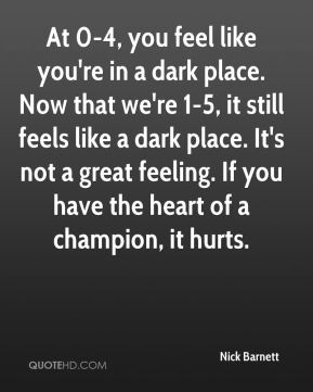 Nick Barnett  - At 0-4, you feel like you're in a dark place. Now that we're 1-5, it still feels like a dark place. It's not a great feeling. If you have the heart of a champion, it hurts.