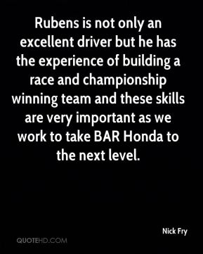 Nick Fry  - Rubens is not only an excellent driver but he has the experience of building a race and championship winning team and these skills are very important as we work to take BAR Honda to the next level.