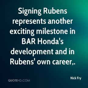 Nick Fry  - Signing Rubens represents another exciting milestone in BAR Honda's development and in Rubens' own career.