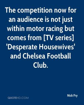 Nick Fry  - The competition now for an audience is not just within motor racing but comes from [TV series] 'Desperate Housewives' and Chelsea Football Club.