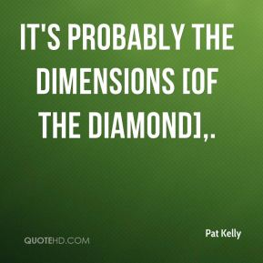 Pat Kelly  - It's probably the dimensions [of The Diamond].