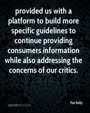 Pat Kelly  - provided us with a platform to build more specific guidelines to continue providing consumers information while also addressing the concerns of our critics.