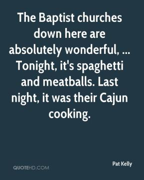 Pat Kelly  - The Baptist churches down here are absolutely wonderful, ... Tonight, it's spaghetti and meatballs. Last night, it was their Cajun cooking.