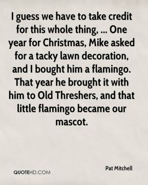 Pat Mitchell  - I guess we have to take credit for this whole thing, ... One year for Christmas, Mike asked for a tacky lawn decoration, and I bought him a flamingo. That year he brought it with him to Old Threshers, and that little flamingo became our mascot.