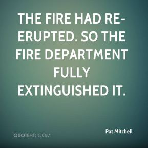 Pat Mitchell  - The fire had re-erupted. So the fire department fully extinguished it.