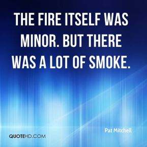Pat Mitchell  - The fire itself was minor. But there was a lot of smoke.