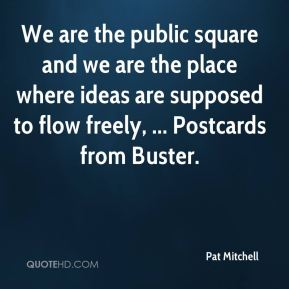 Pat Mitchell  - We are the public square and we are the place where ideas are supposed to flow freely, ... Postcards from Buster.