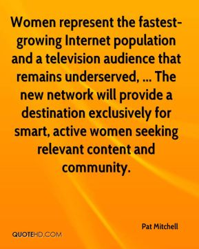 Pat Mitchell  - Women represent the fastest-growing Internet population and a television audience that remains underserved, ... The new network will provide a destination exclusively for smart, active women seeking relevant content and community.