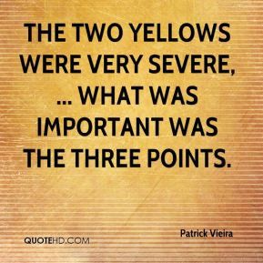 Patrick Vieira  - The two yellows were very severe, ... What was important was the three points.