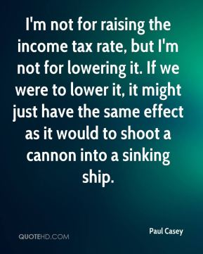 Paul Casey  - I'm not for raising the income tax rate, but I'm not for lowering it. If we were to lower it, it might just have the same effect as it would to shoot a cannon into a sinking ship.