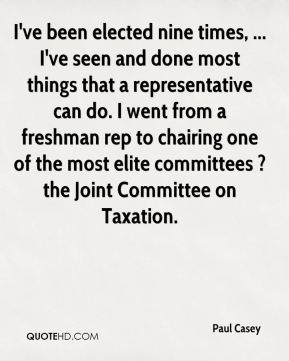 Paul Casey  - I've been elected nine times, ... I've seen and done most things that a representative can do. I went from a freshman rep to chairing one of the most elite committees ? the Joint Committee on Taxation.