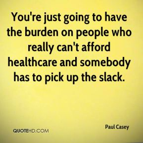 Paul Casey  - You're just going to have the burden on people who really can't afford healthcare and somebody has to pick up the slack.