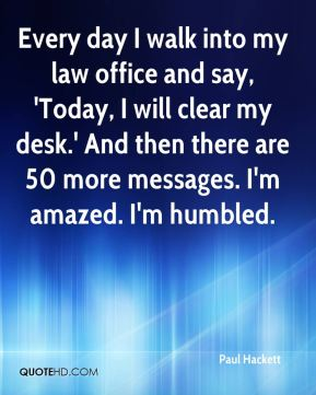 Paul Hackett  - Every day I walk into my law office and say, 'Today, I will clear my desk.' And then there are 50 more messages. I'm amazed. I'm humbled.