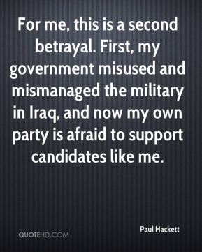 Paul Hackett  - For me, this is a second betrayal. First, my government misused and mismanaged the military in Iraq, and now my own party is afraid to support candidates like me.