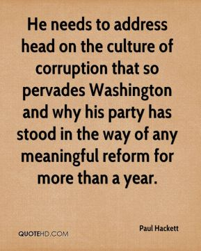 Paul Hackett  - He needs to address head on the culture of corruption that so pervades Washington and why his party has stood in the way of any meaningful reform for more than a year.