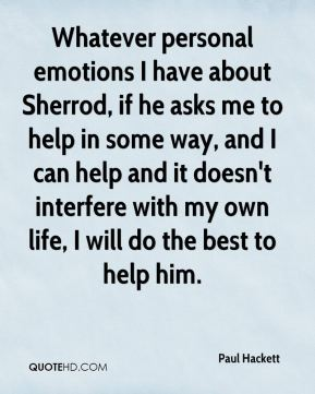 Paul Hackett  - Whatever personal emotions I have about Sherrod, if he asks me to help in some way, and I can help and it doesn't interfere with my own life, I will do the best to help him.