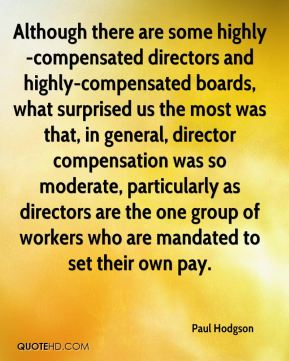 Paul Hodgson  - Although there are some highly-compensated directors and highly-compensated boards, what surprised us the most was that, in general, director compensation was so moderate, particularly as directors are the one group of workers who are mandated to set their own pay.