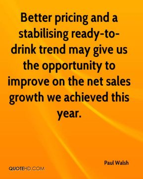 Better pricing and a stabilising ready-to-drink trend may give us the opportunity to improve on the net sales growth we achieved this year.