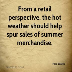 Paul Walsh  - From a retail perspective, the hot weather should help spur sales of summer merchandise.