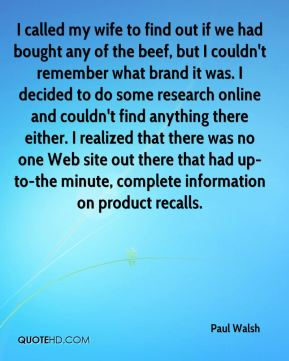 I called my wife to find out if we had bought any of the beef, but I couldn't remember what brand it was. I decided to do some research online and couldn't find anything there either. I realized that there was no one Web site out there that had up-to-the minute, complete information on product recalls.