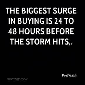 The biggest surge in buying is 24 to 48 hours before the storm hits.