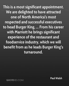 Paul Walsh  - This is a most significant appointment. We are delighted to have attracted one of North America's most respected and successful executives to head Burger King, ... From his career with Marriott he brings significant experience of the restaurant and foodservice industry, which we will benefit from as he leads Burger King's turnaround.