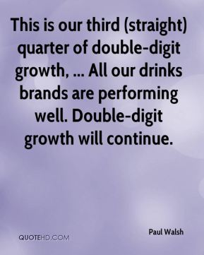 Paul Walsh  - This is our third (straight) quarter of double-digit growth, ... All our drinks brands are performing well. Double-digit growth will continue.