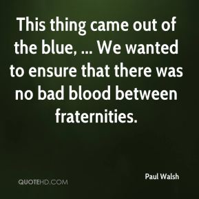 This thing came out of the blue, ... We wanted to ensure that there was no bad blood between fraternities.