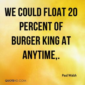 We could float 20 percent of Burger King at anytime.