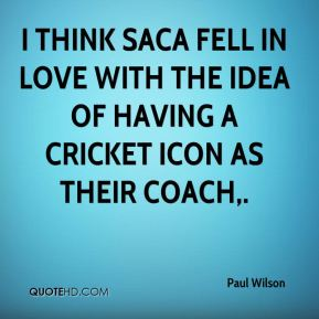 Paul Wilson  - I think SACA fell in love with the idea of having a cricket icon as their coach.