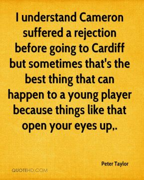 Peter Taylor  - I understand Cameron suffered a rejection before going to Cardiff but sometimes that's the best thing that can happen to a young player because things like that open your eyes up.