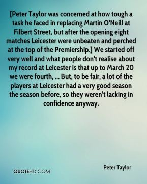 Peter Taylor  - [Peter Taylor was concerned at how tough a task he faced in replacing Martin O'Neill at Filbert Street, but after the opening eight matches Leicester were unbeaten and perched at the top of the Premiership.] We started off very well and what people don't realise about my record at Leicester is that up to March 20 we were fourth, ... But, to be fair, a lot of the players at Leicester had a very good season the season before, so they weren't lacking in confidence anyway.