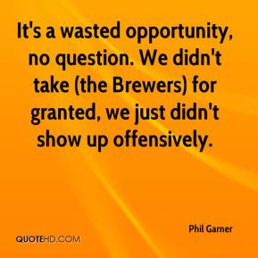 It's a wasted opportunity, no question. We didn't take (the Brewers) for granted, we just didn't show up offensively.