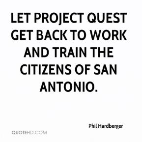 Phil Hardberger  - Let Project Quest get back to work and train the citizens of San Antonio.