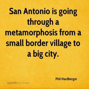 Phil Hardberger  - San Antonio is going through a metamorphosis from a small border village to a big city.