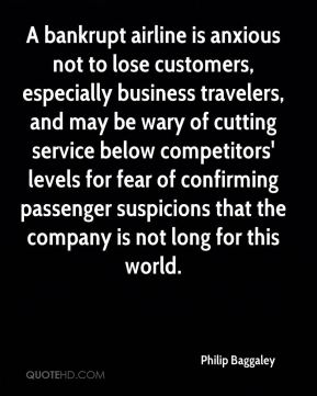 Philip Baggaley  - A bankrupt airline is anxious not to lose customers, especially business travelers, and may be wary of cutting service below competitors' levels for fear of confirming passenger suspicions that the company is not long for this world.