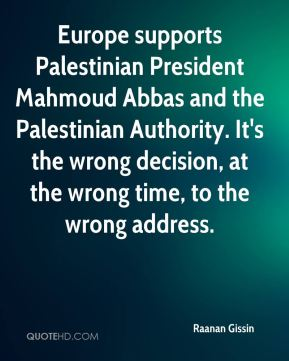 Europe supports Palestinian President Mahmoud Abbas and the Palestinian Authority. It's the wrong decision, at the wrong time, to the wrong address.