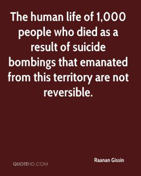The human life of 1,000 people who died as a result of suicide bombings that emanated from this territory are not reversible.