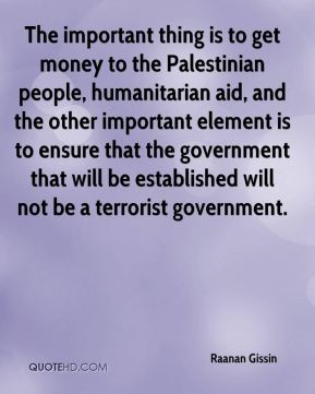 The important thing is to get money to the Palestinian people, humanitarian aid, and the other important element is to ensure that the government that will be established will not be a terrorist government.