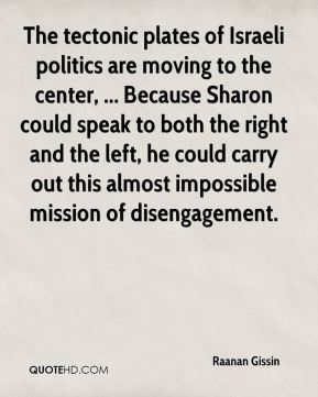 Raanan Gissin  - The tectonic plates of Israeli politics are moving to the center, ... Because Sharon could speak to both the right and the left, he could carry out this almost impossible mission of disengagement.