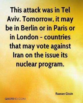 Raanan Gissin  - This attack was in Tel Aviv. Tomorrow, it may be in Berlin or in Paris or in London - countries that may vote against Iran on the issue its nuclear program.