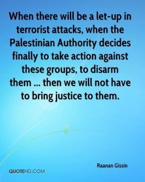 Raanan Gissin  - When there will be a let-up in terrorist attacks, when the Palestinian Authority decides finally to take action against these groups, to disarm them ... then we will not have to bring justice to them.