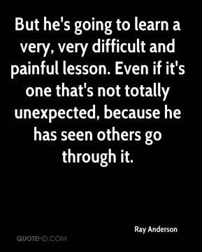 But he's going to learn a very, very difficult and painful lesson. Even if it's one that's not totally unexpected, because he has seen others go through it.
